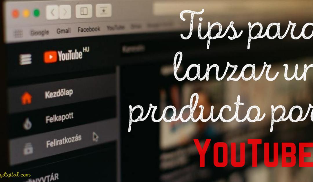 TIPS fundamentales para el lanzamiento exitoso de tu producto por YouTube